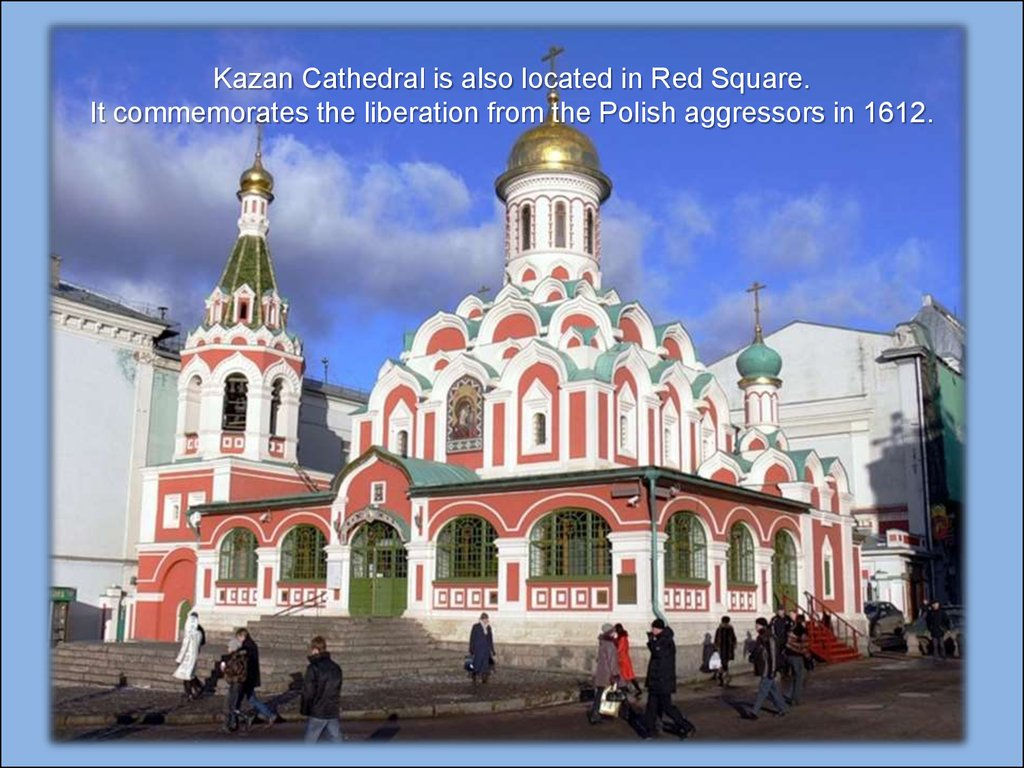 Kazan Cathedral is also located in Red Square. It commemorates the liberation from the Polish aggressors in 1612.