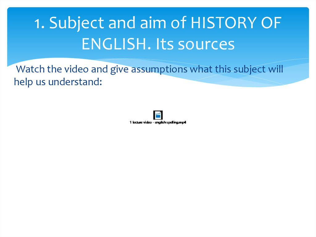 1. Subject and aim of HISTORY OF ENGLISH. Its sources