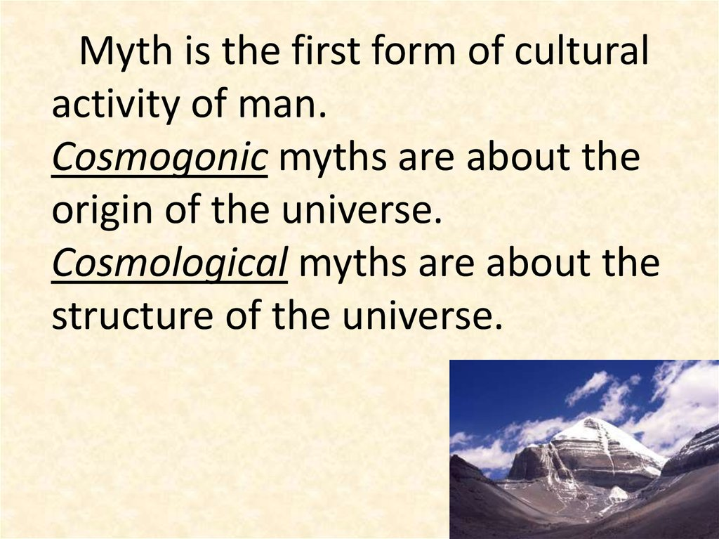 Myth is the first form of cultural activity of man. Cosmogonic myths are about the origin of the universe. Cosmological myths are about the structure of the universe.