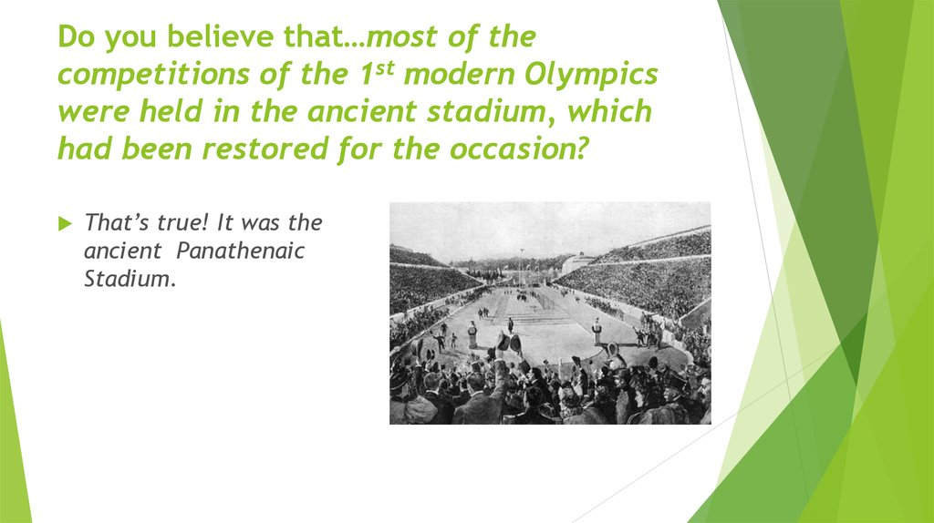 Do you believe that…most of the competitions of the 1st modern Olympics were held in the ancient stadium, which had been restored for the occasion?
