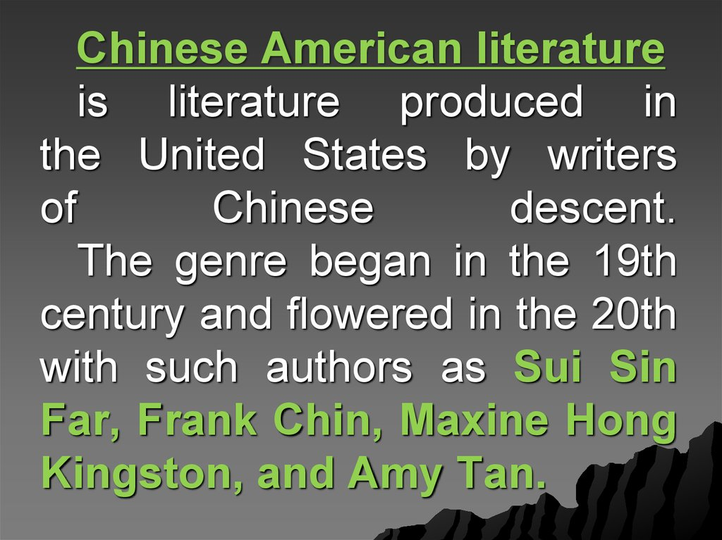 Chinese American literature  is literature produced in the United States by writers of Chinese descent. The genre began in the 19th century and flowered in the 20th with such authors as Sui Sin Far, Frank Chin, Maxine Hong Kingston, and Amy Tan.