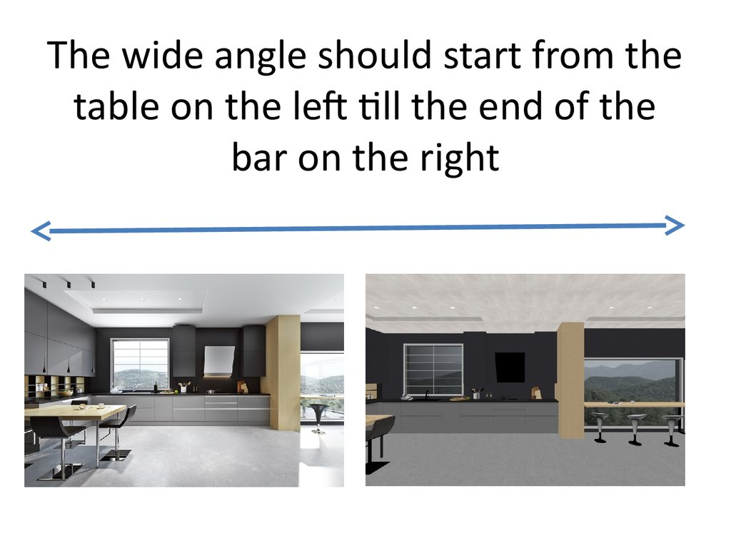 The wide angle should start from the table on the left till the end of the bar on the right