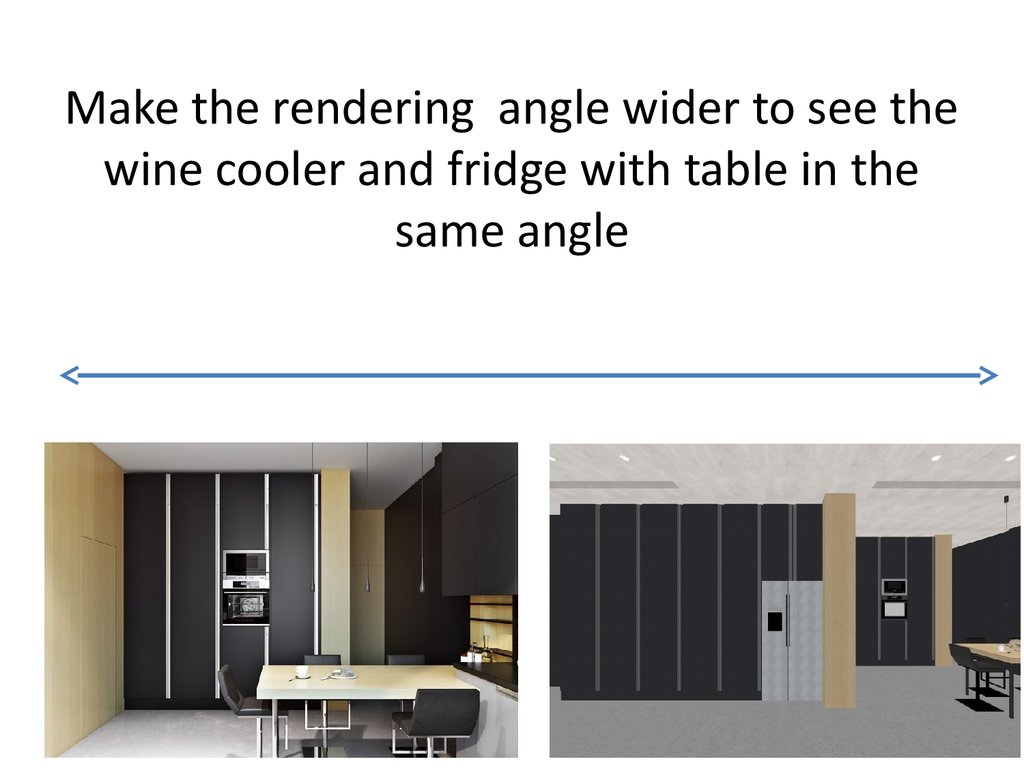 Make the rendering angle wider to see the wine cooler and fridge with table in the same angle
