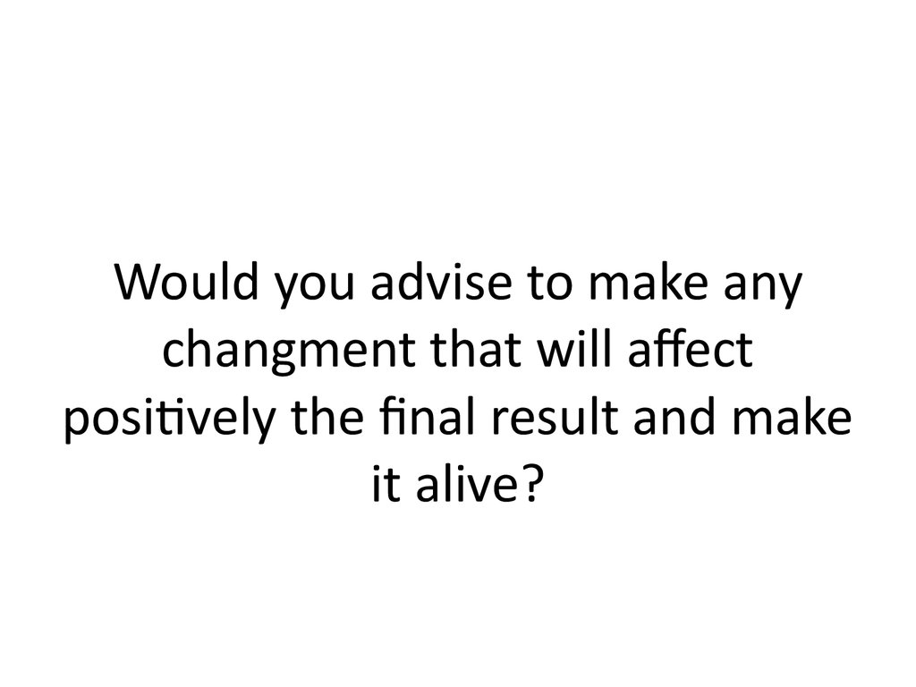 Would you advise to make any changment that will affect positively the final result and make it alive?