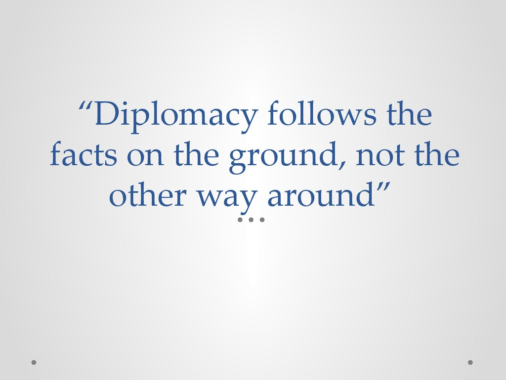 """Diplomacy follows the facts on the ground, not the other way around"""