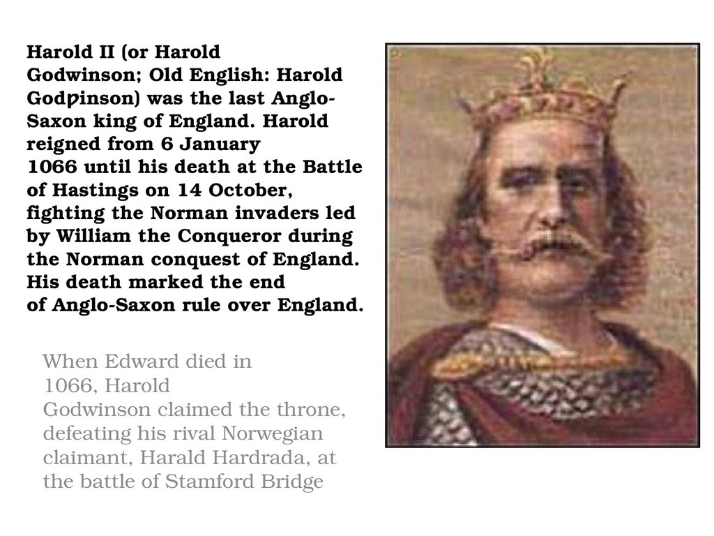 Harold II (or Harold Godwinson; Old English: Harold Godƿinson) was the last Anglo-Saxon king of England. Harold reigned from 6 January 1066 until his death at the Battle of Hastings on 14 October, fighting the Norman invaders led by William