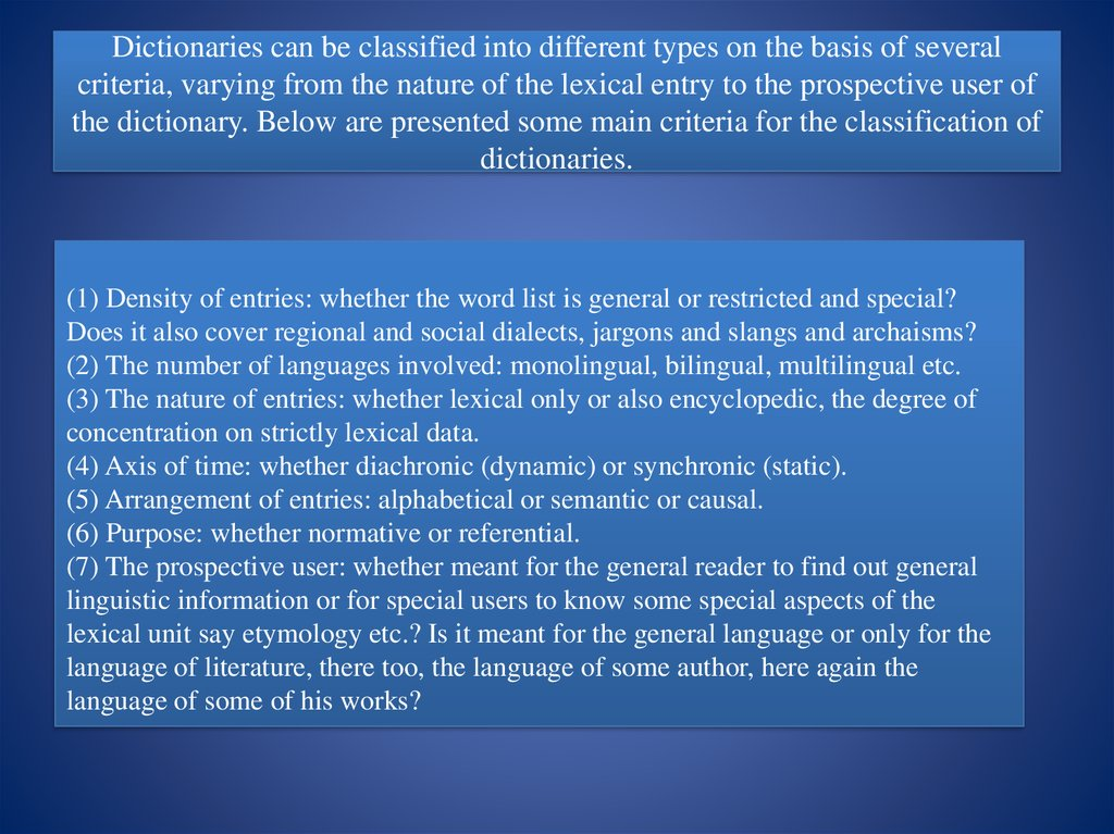 Dictionaries can be classified into different types on the basis of several criteria, varying from the nature of the lexical entry to the prospective user of the dictionary. Below are presented some main criteria for the classification of dictionaries.