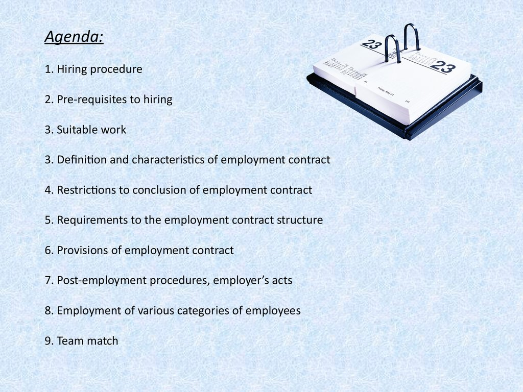 Agenda: 1. Hiring procedure 2. Pre-requisites to hiring 3. Suitable work 3. Definition and characteristics of employment contract 4. Restrictions to conclusion of employment contract 5. Requirements to the employment contract structure 6. Provisions of em