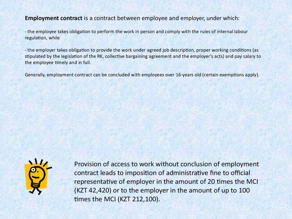 Employment contract is a contract between employee and employer, under which: - the employee takes obligation to perform the work in person and comply with the rules of internal labour regulation, while - the employer takes obligation to provide the work