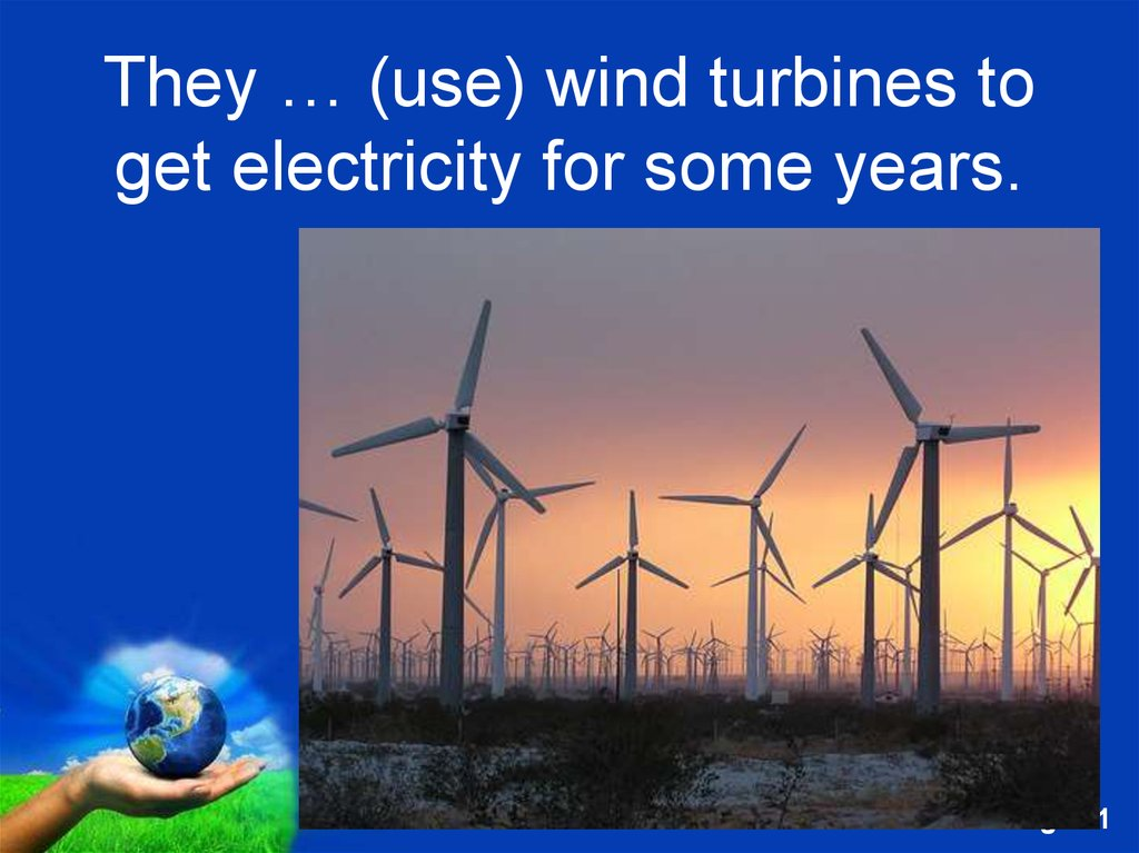 They … (use) wind turbines to get electricity for some years.