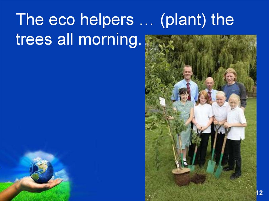 The eco helpers … (plant) the trees all morning.