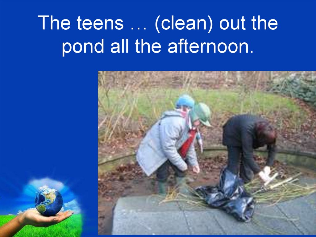 The teens … (clean) out the pond all the afternoon.