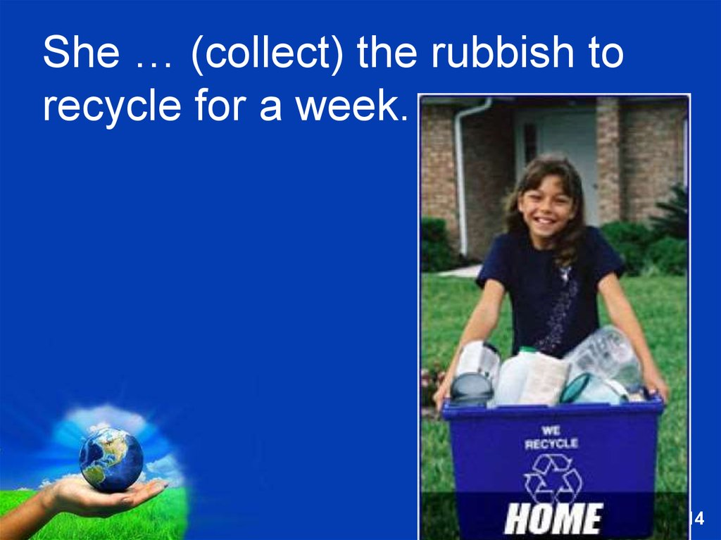 She … (collect) the rubbish to recycle for a week.