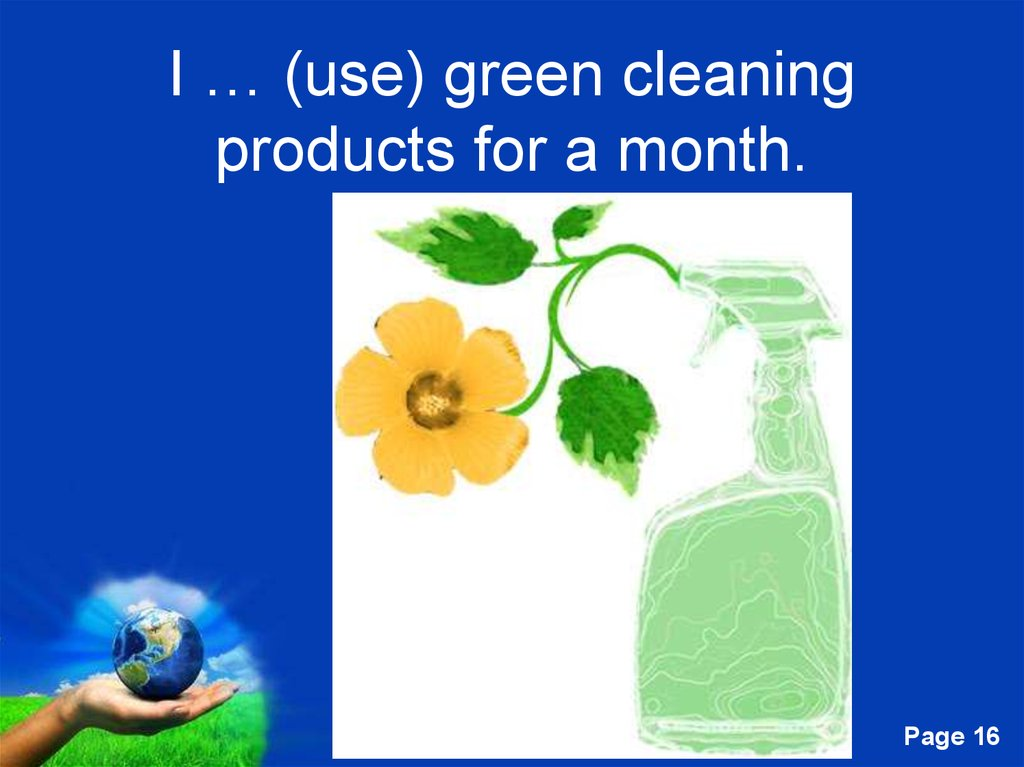 I … (use) green cleaning products for a month.