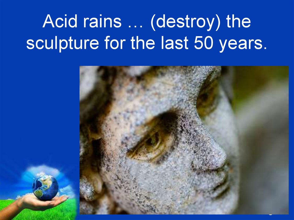 Acid rains … (destroy) the sculpture for the last 50 years.