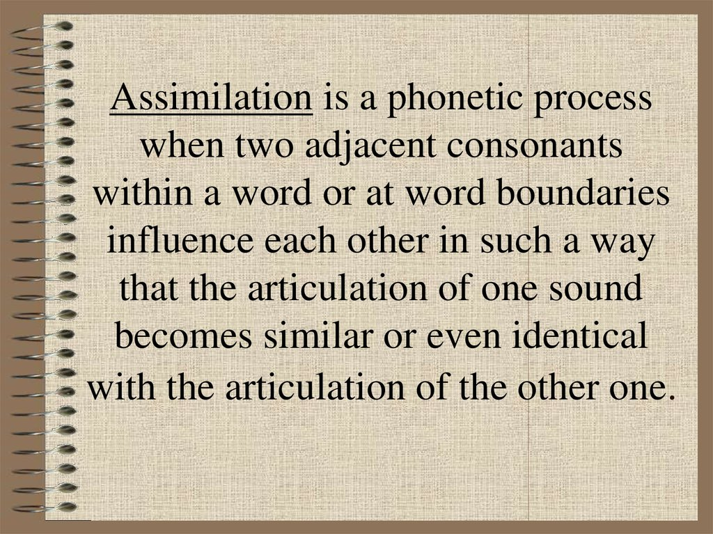Assimilation is a phonetic process when two adjacent consonants within a word or at word boundaries influence each other in such a way that the articulation of one sound becomes similar or even identical with the articulation of the other one.