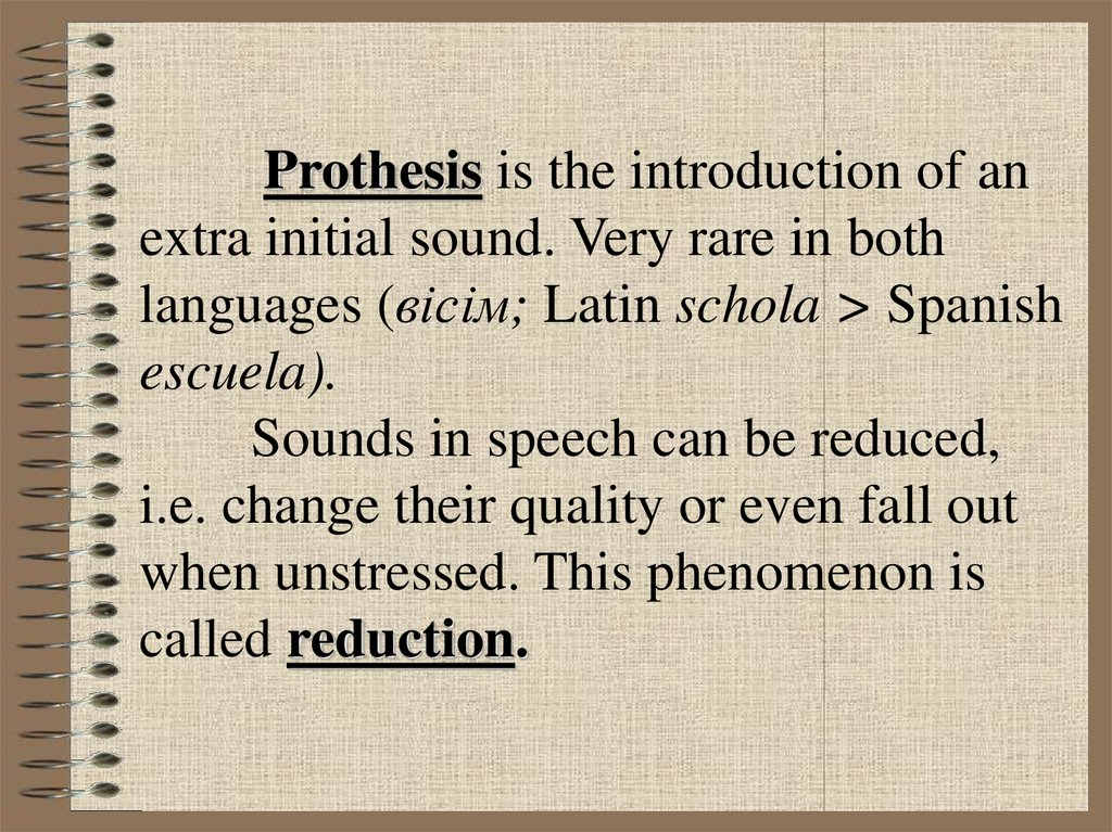 Prothesis is the introduction of an extra initial sound. Very rare in both languages (вісім; Latin schola > Spanish escuela). Sounds in speech can be reduced, i.e. change their quality or even fall out when unstressed. This phenomenon is called reduc