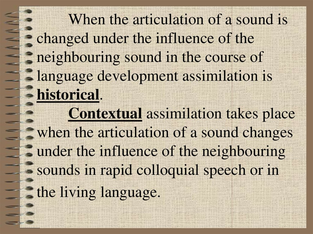 When the articulation of a sound is changed under the influence of the neighbouring sound in the course of language development assimilation is historical. Contextual assimilation takes place when the articulation of a sound changes under the influence of