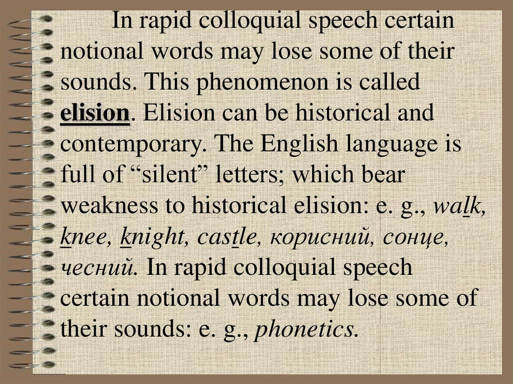 "In rapid colloquial speech certain notional words may lose some of their sounds. This phenomenon is called elision. Elision can be historical and contemporary. The English language is full of ""silent"" letters; which bear weakness to historical elision"