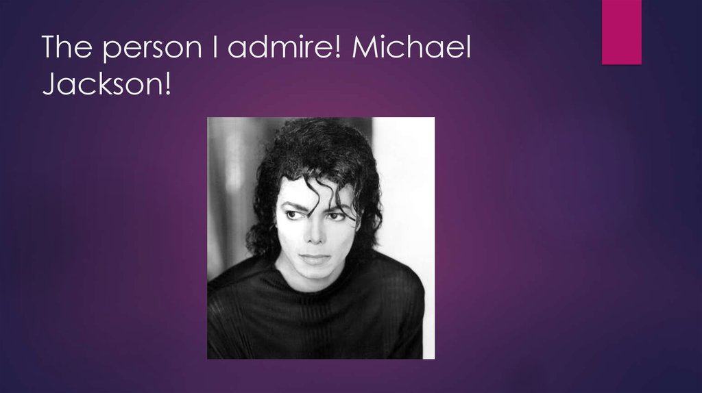 The person I admire! Michael Jackson!