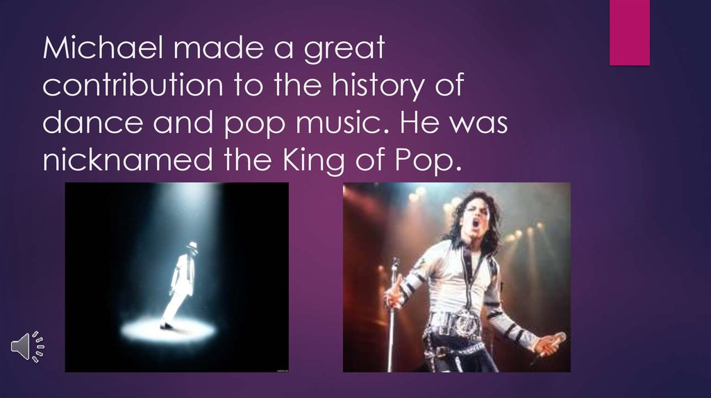Michael made a great contribution to the history of dance and pop music. He was nicknamed the King of Pop.