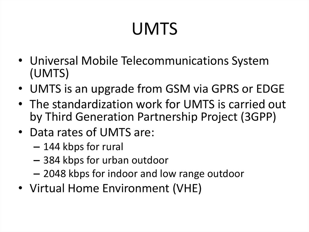 an introduction and background of universal mobile telecommunications system umts 3g systems aim at continuing the already successful course of 2g mobile telephony as 3g are characterized all standards that are under the imt-2000 umbrella, with most well known the umts (w-cdma) standard the universal mobile telecommunication system (umts) is an effort to integrate most of the present telecommunication networks, including.