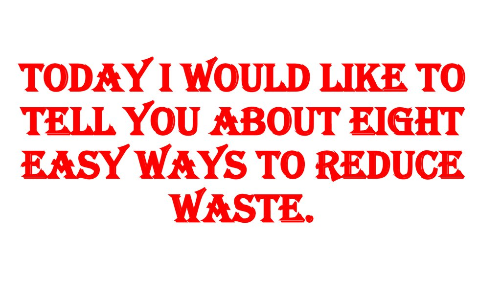 Today I would like to tell you about eight easy ways to reduce waste.