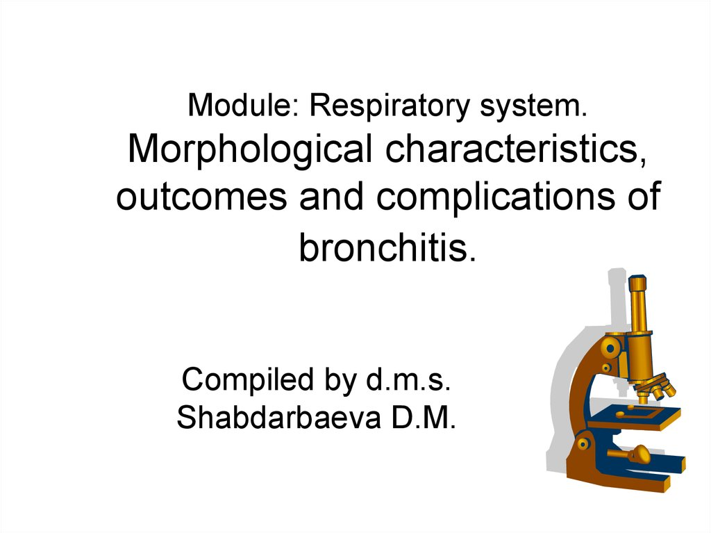 Module: Respiratory system. Morphological characteristics, outcomes and complications of bronchitis.