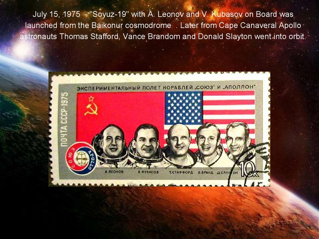 "July 15, 1975 - ""Soyuz-19"" with A. Leonov and V. Kubasov on Board was launched from the Baikonur cosmodrome . Later from Cape Canaveral Apollo astronauts Thomas Stafford, Vance Brandom and Donald Slayton went into orbit. ."