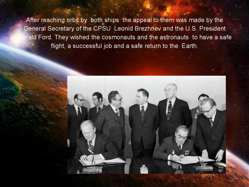 After reaching orbit by both ships the appeal to them was made by the General Secretary of the CPSU Leonid Brezhnev and the U.S. President Gerald Ford. They wished the cosmonauts and the astronauts to have a safe flight, a successful job and a safe return