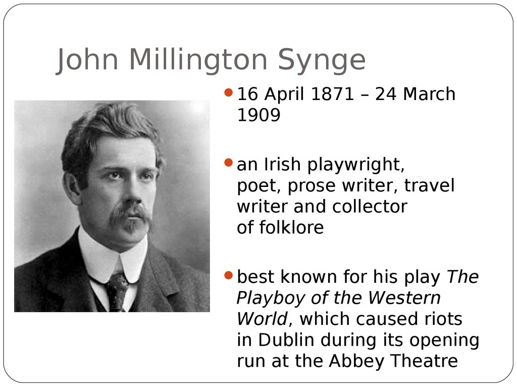 synge as a plsywright Synge as a plsywright synge as a playwright john m synge started his career with poetry imitating wordsworth which didn't give him fame or fortune world least expected to get a great dramatist out of him at that point of time only by middle age, he started exploring the dramatist in him.
