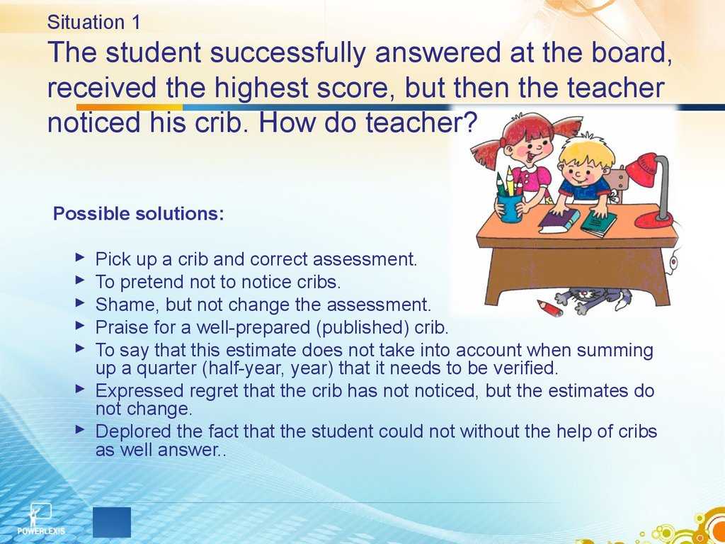 Situation 1 The student successfully answered at the board, received the highest score, but then the teacher noticed his crib. How do teacher?