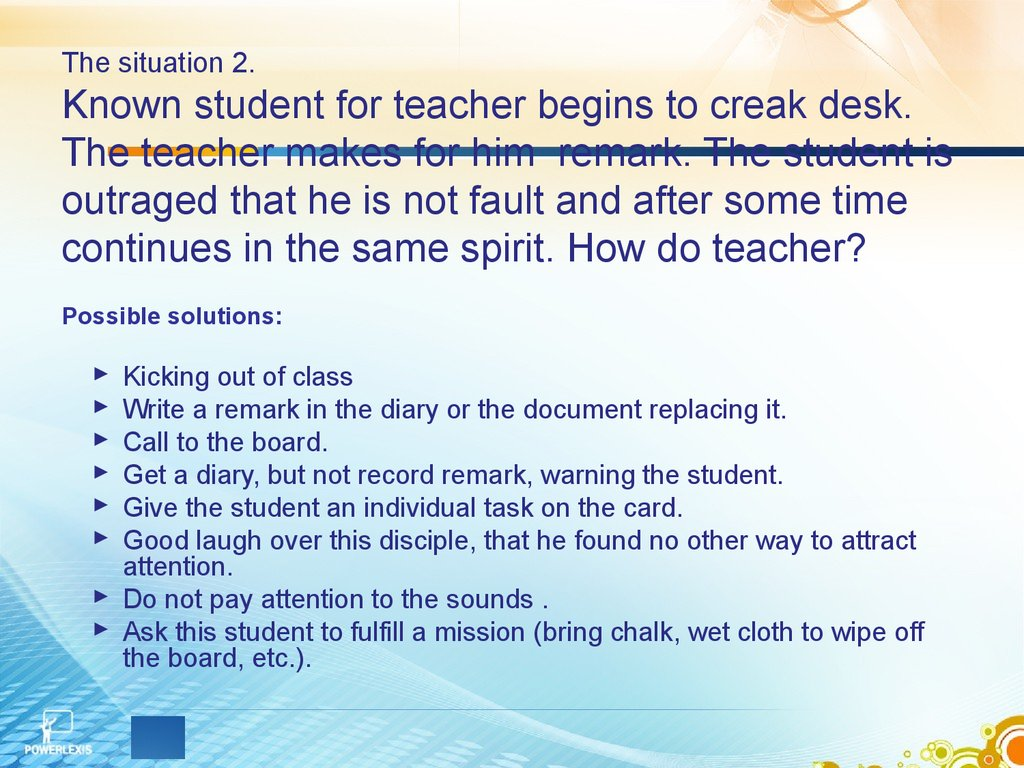 The situation 2. Known student for teacher begins to creak desk. The teacher makes for him remark. The student is outraged that he is not fault and after some time continues in the same spirit. How do teacher?