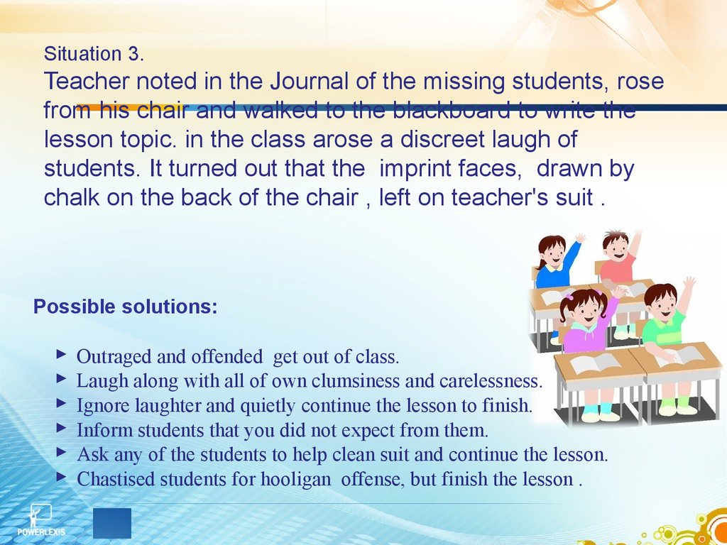 Situation 3. Teacher noted in the Journal of the missing students, rose from his chair and walked to the blackboard to write the lesson topic. in the class arose a discreet laugh of students. It turned out that the imprint faces, drawn by chalk on the bac