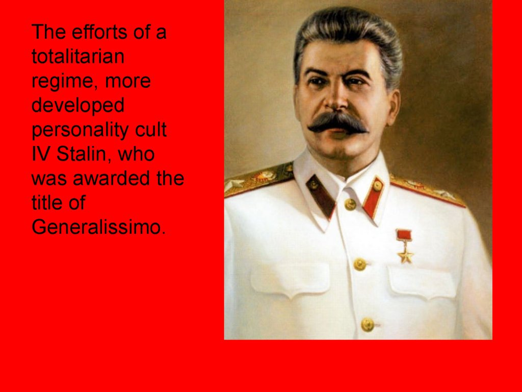 The efforts of a totalitarian regime, more developed personality cult IV Stalin, who was awarded the title of Generalissimo.