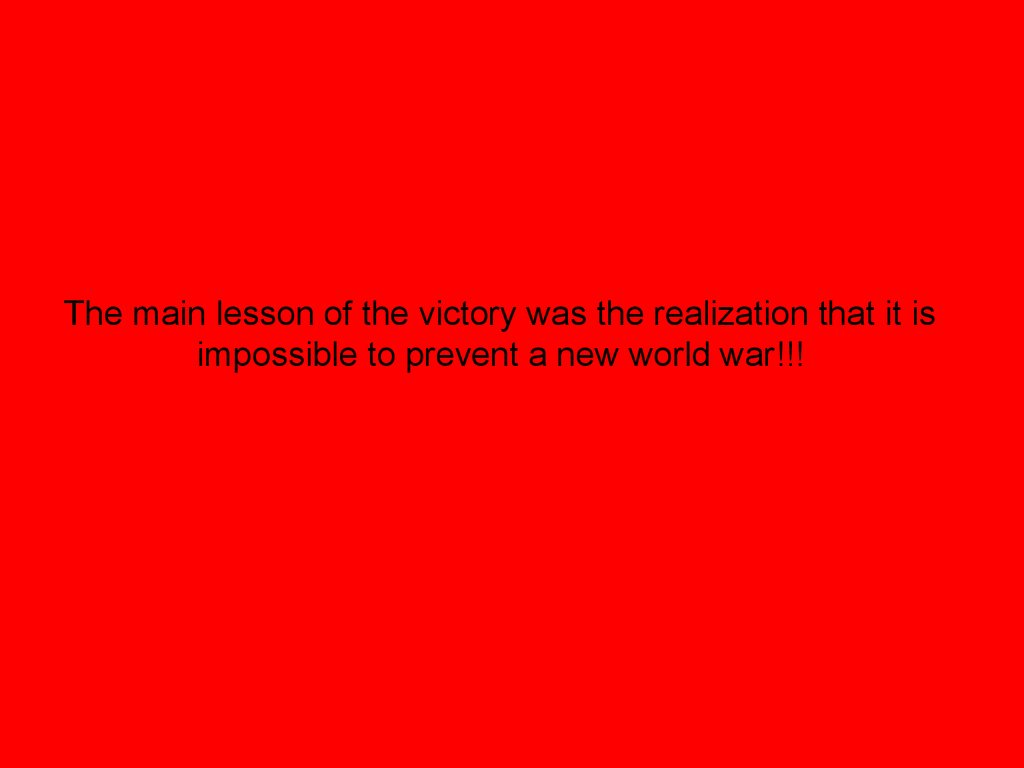 The main lesson of the victory was the realization that it is impossible to prevent a new world war!!!