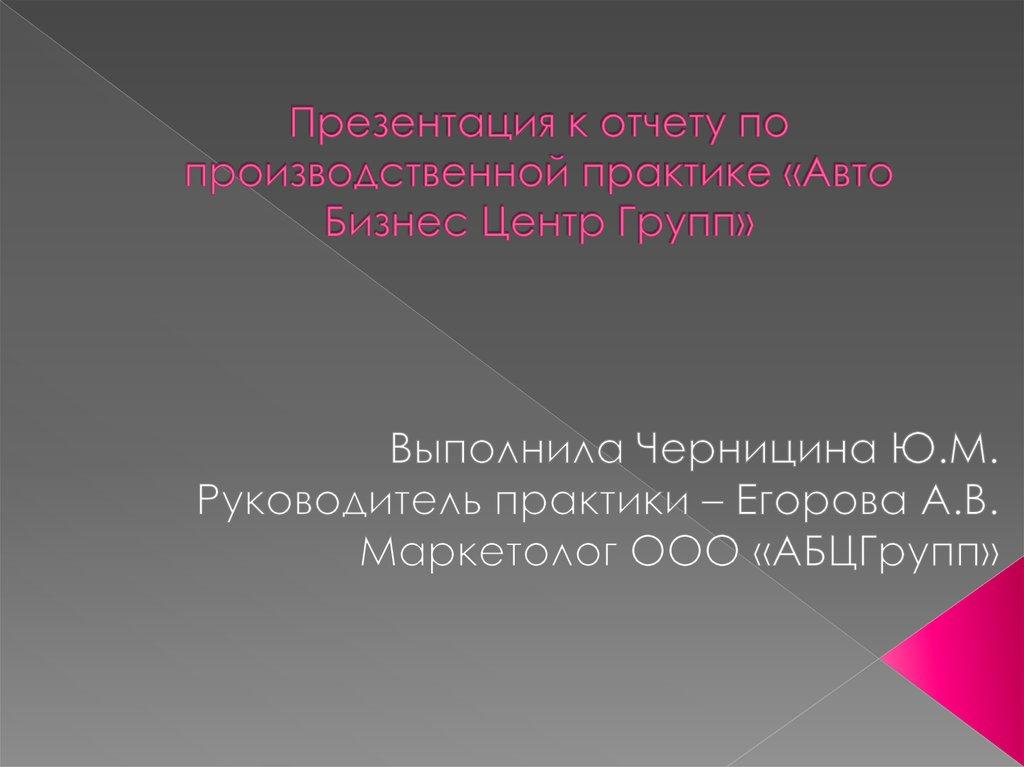 Отчет по производственной практике Авто Бизнес Центр Групп  Презентация к отчету по производственной практике Авто Бизнес Центр Групп