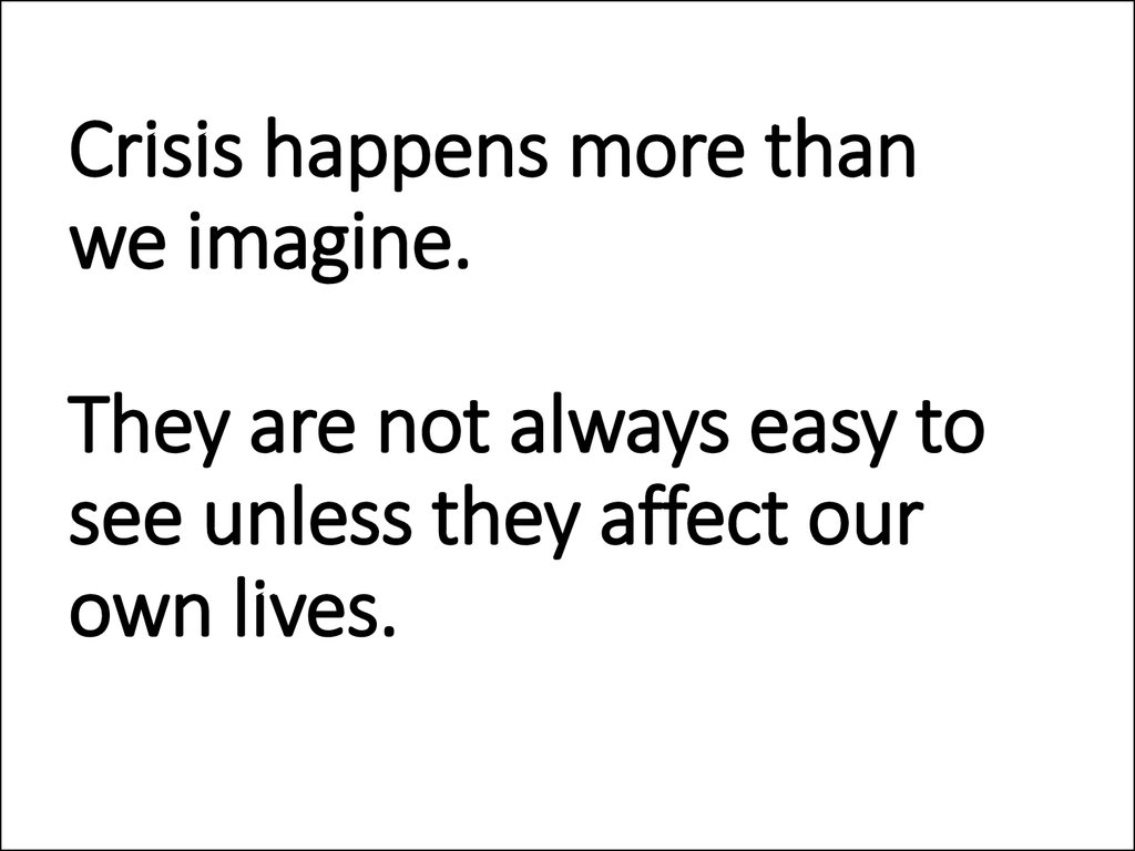 Crisis happens more than we imagine. They are not always easy to see unless they affect our own lives.