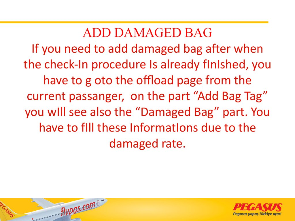 "ADD DAMAGED BAG If you need to add damaged bag after when the check-In procedure Is already fInIshed, you have to g oto the offload page from the current passanger, on the part ""Add Bag Tag"" you wIll see also the ""Damaged Bag"" part. You have to fI"