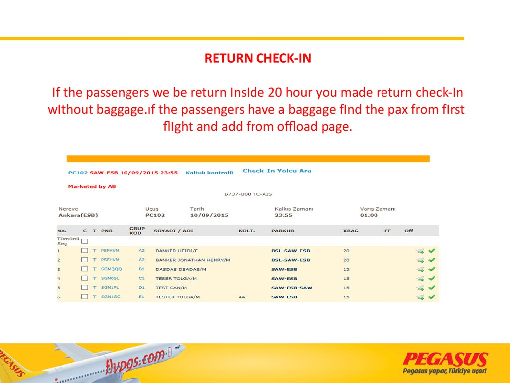 RETURN CHECK-IN If the passengers we be return InsIde 20 hour you made return check-In wIthout baggage.ıf the passengers have a baggage fInd the pax from fIrst flIght and add from offload page.