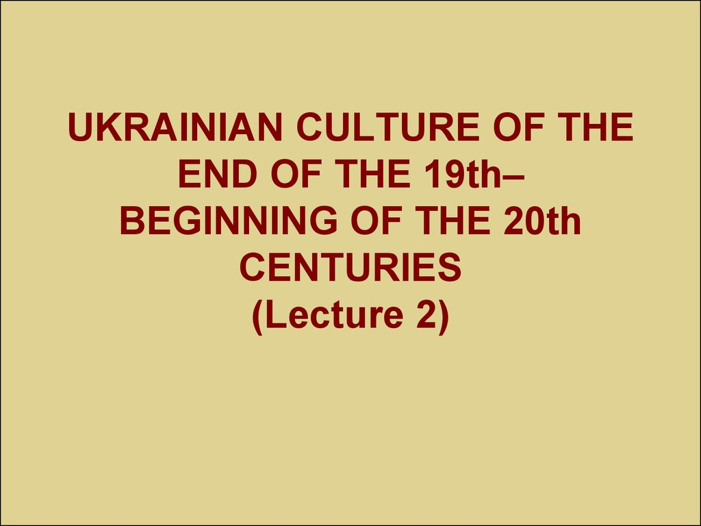 UKRAINIAN CULTURE OF THE END OF THE 19th– BEGINNING OF THE 20th CENTURIES (Lecture 2)