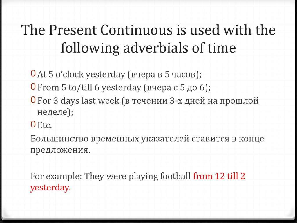 The Present Continuous is used with the following adverbials of time