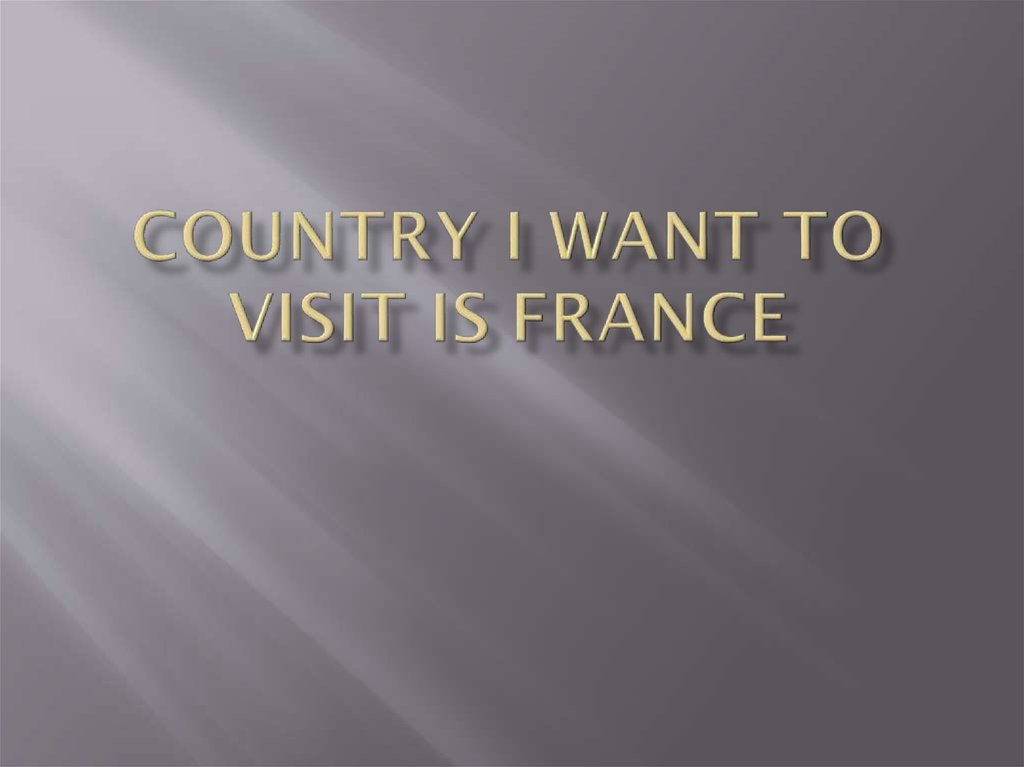 Country I want to visit is France