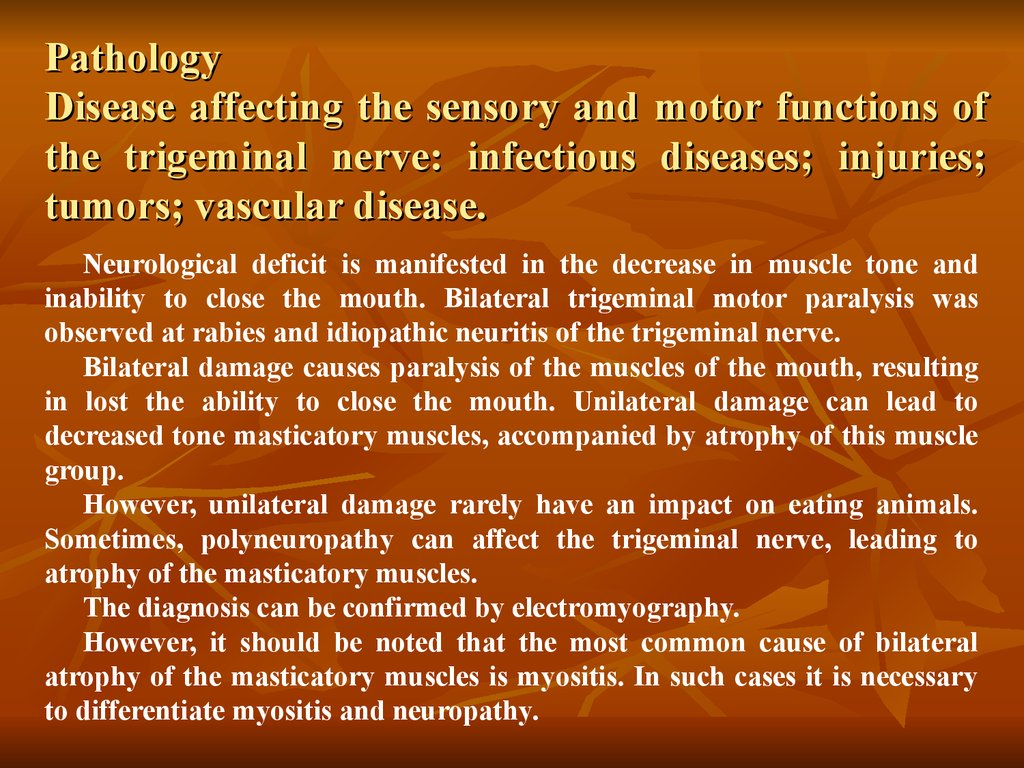Pathology Disease affecting the sensory and motor functions of the trigeminal nerve: infectious diseases; injuries; tumors; vascular disease.