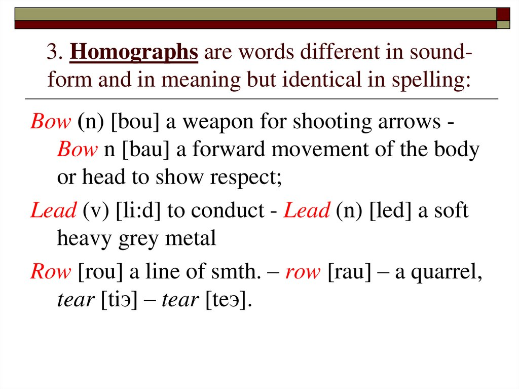 3. Homographs are words different in sound-form and in meaning but identical in spelling: