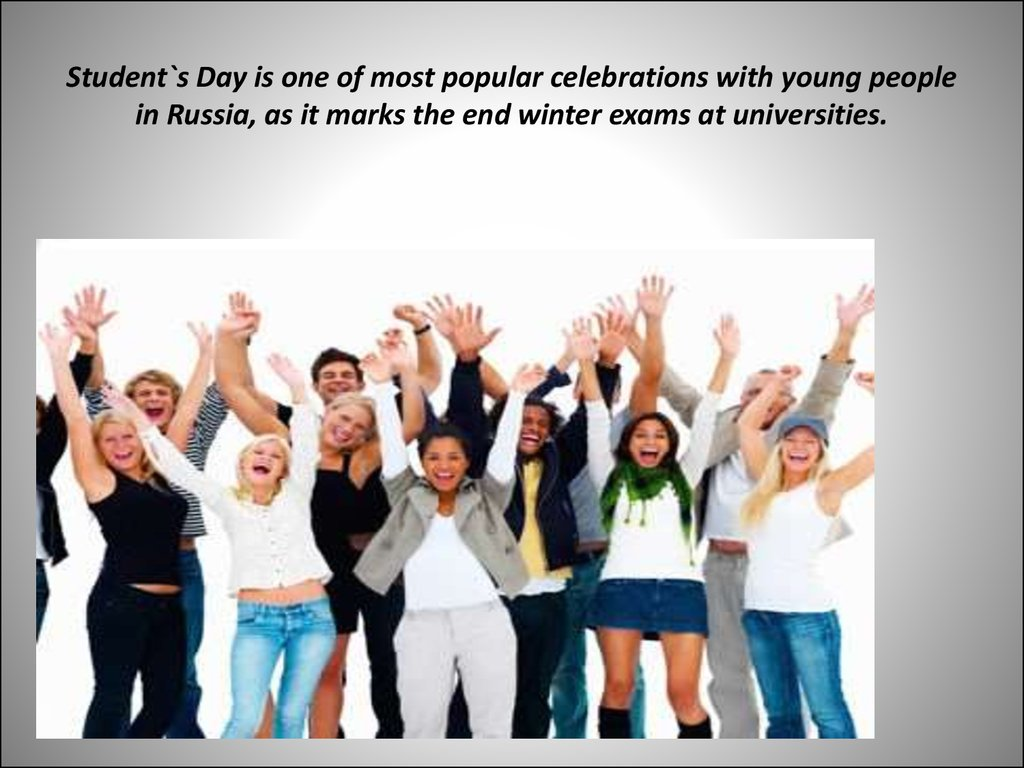 Student`s Day is one of most popular celebrations with young people in Russia, as it marks the end winter exams at universities.