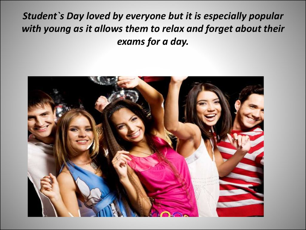 Student`s Day loved by everyone but it is especially popular with young as it allows them to relax and forget about their exams for a day.