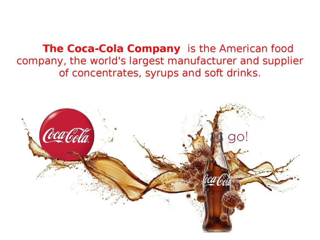 The Coca-Cola Company is the American food company, the world's largest manufacturer and supplier of concentrates, syrups and soft drinks.