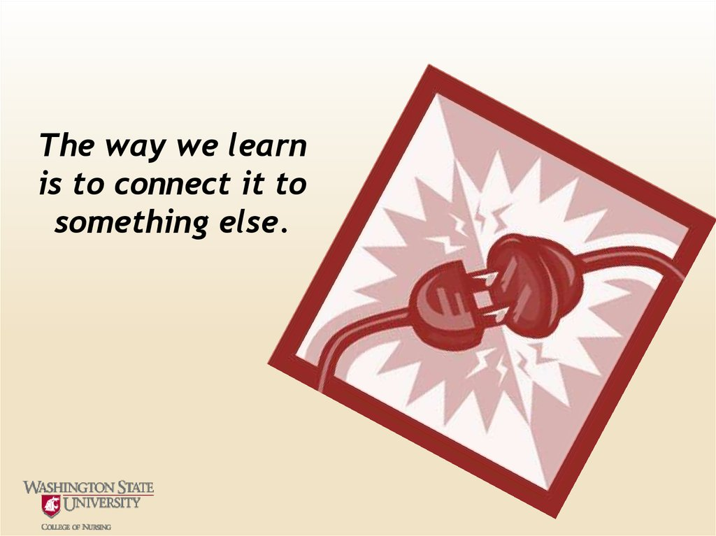 The way we learn is to connect it to something else.