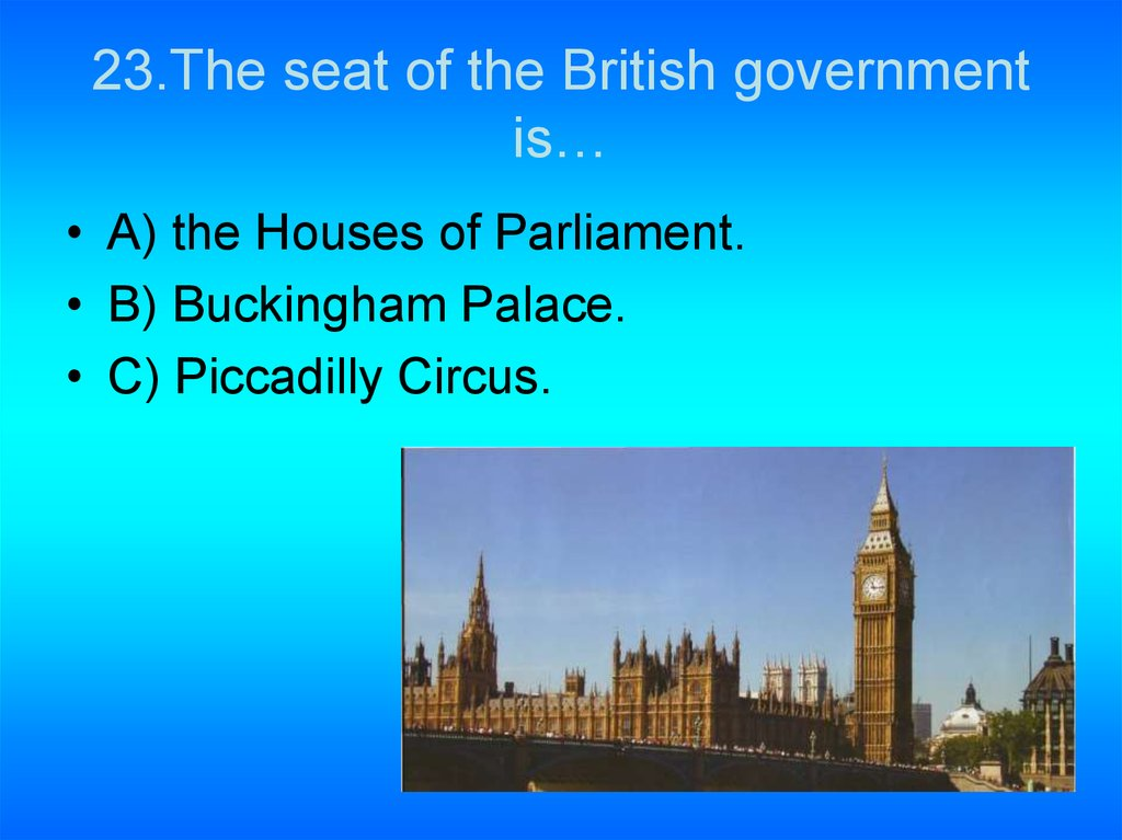 23.The seat of the British government is…